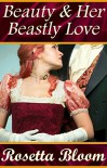 Beauty and Her Beastly Love (Passion-Filled Fairy Tales Book 2) - Rosetta Bloom