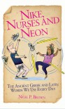 Nike, Nurses and Neon: The Ancient Greek and Latin Words We Use Every Day - Nigel Brown