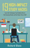 19 High-Impact Study Hacks: Learn the Techniques Top Students Use To Get Amazing Grades & Cut Study Time in Half - Richard Glenn