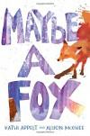 Maybe a Fox - Kathi Appelt, Alison McGhee
