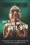 You're Making Me Hate You: A Cantankerous Look at the Common Misconception That Humans Have Any Common Sense Left - Corey Taylor