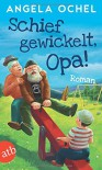 Schief gewickelt, Opa!: Roman - Angela Ochel
