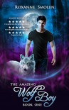 The Amazing Wolf Boy (The Amazing Wolf Boy 1) - Roxanne Smolen
