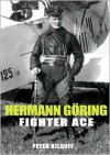 Herman Goring - Fighter Ace: The World War I Career of Germany's Most Infamous Airman - Peter Kilduff