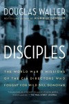 Disciples: The World War II Missions of the CIA Directors Who Fought for Wild Bill Donovan - Douglas Waller