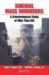 Suicidal Mass Murderers: A Criminological Study of Why They Kill - John Liebert