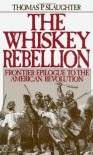 The Whiskey Rebellion: Frontier Epilogue to the American Revolution - Thomas P. Slaughter