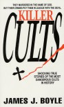Killer Cults: Shocking True Stories of the Most Dangerous Cults In History - James J. Boyle