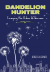 Dandelion Hunter: Foraging the Urban Wilderness - Rebecca Lerner