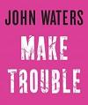Make Trouble - John Waters