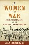 Women at War: Subhas Chandra Bose and the Rani of Jhansi Regiment - Vera Hildebrand
