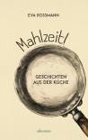 Mahlzeit!: Geschichten aus der Küche - Eva Rossmann