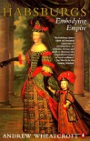 The Habsburgs: Embodying Empire - Andrew Wheatcroft
