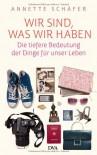 Wir sind, was wir haben: Die tiefere Bedeutung der Dinge für unser Leben - Annette Schäfer