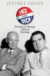 Ike and Dick: Portrait of a Strange Political Marriage - Jeffrey Frank