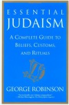Essential Judaism: A Complete Guide to Beliefs, Customs & Rituals - George Robinson