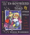 How to Turn Your Ex-Boyfriend into a Toad: And Other Spells for Love, Wealth, Beauty, and Revenge - Deborah Gray;Athena Starwoman