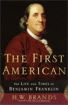 The First American: The Life and Times of Benjamin Franklin - H.W. Brands