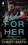Bad for Her: A Bad Boys Gone Good Novel - Christi Barth