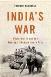 India's War: World War II and the Making of Modern South Asia - Srinath Raghavan