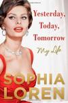 Yesterday, Today, Tomorrow: My Life - Sophia Loren