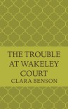 The Trouble at Wakeley Court (An Angela Marchmont Mystery) (Volume 8) - Clara Benson