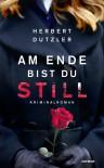 Am Ende bist du still: Kriminalroman - Herbert Dutzler