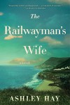 The Railwayman's Wife: A Novel - Ashley Hay
