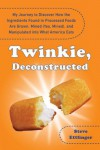Twinkie, Deconstructed: My Journey to Discover How the Ingredients Found in Processed Foods Are Grown, Mined (Yes, Mined), and Manipulated Into What America Eats - Steve Ettlinger