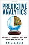 Predictive Analytics: The Power to Predict Who Will Click, Buy, Lie, or Die - Eric Siegel