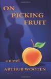 On Picking Fruit: A Novel - Arthur Wooten