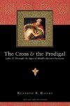 The Cross & the Prodigal: Luke 15 Through the Eyes of Middle Eastern Peasants - Kenneth E. Bailey