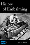 History of Embalming and of Preparations in Anatomy, Pathology, and Natural History - J.N. Gannal