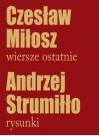 Wiersze ostatnie/Czesław Miłosz. Rysunki/Andrzej Strumiłło - Czesław Miłosz, Andrzej Strumiłło