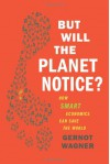 But Will the Planet Notice?: How Smart Economics Can Save the World - Gernot Wagner