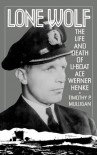 Lone Wolf: The Life and Death of U-Boat Ace Werner Henke - Timothy Mulligan