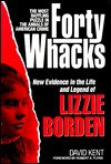 Forty Whacks: New Evidence in the Life and Legend of Lizzie Borden - David Kent, Robert A. Flynn