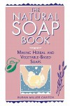 The Natural Soap Book: Making Herbal and Vegetable-Based Soaps - Susan Miller Cavitch