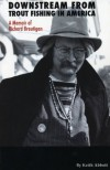 Downstream from Trout Fishing in America: A Memoir of Richard Brautigan - Keith Abbott