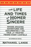 The Life and Times of Homer Sincere Whose Amazing Adventures areDocumented by His True and Trusted Friend Rigby Canfield: An American Novel - Nathaniel Lande
