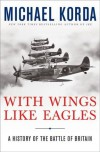 With Wings Like Eagles: A History of the Battle of Britain - Michael Korda