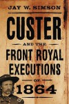 Custer and the Front Royal Executions of 1864 - Jay W. Simson