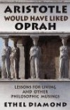 Aristotle Would Have Liked Oprah: And Other Philosophic Musings - Ethel Diamond