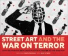 Street Art and the War on Terror: How the World's Best Graffiti Artists Said No to the Iraq War - Xavier Tapies, Eleanor Mathieson