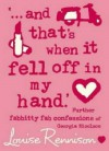 '...and that's when it fell off in my hand.'  - Louise Rennison