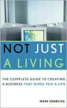 Not Just a Living: The Complete Guide to Creating a Business That Gives You a Life - Mark Henricks