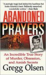 Abandoned Prayers: An Incredible True Story of Murder, Obsession, and Amish Secrets - Gregg Olsen