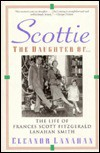 Scottie the Daughter of: The Life of Frances Scott Fitzgerald Lanahan Smith - Eleanor Lanahan