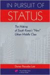"In Pursuit of Status: The Making of South Korea's ""New"" Urban Middle Class - Denise Potrzeba Lett"