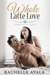 Whole Latte Love - Rachelle Ayala